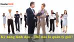 Thế Nào Là Kỹ Năng Lãnh Đạo Chuyên Nghiệp – Nhà Quản Lý Giỏi?